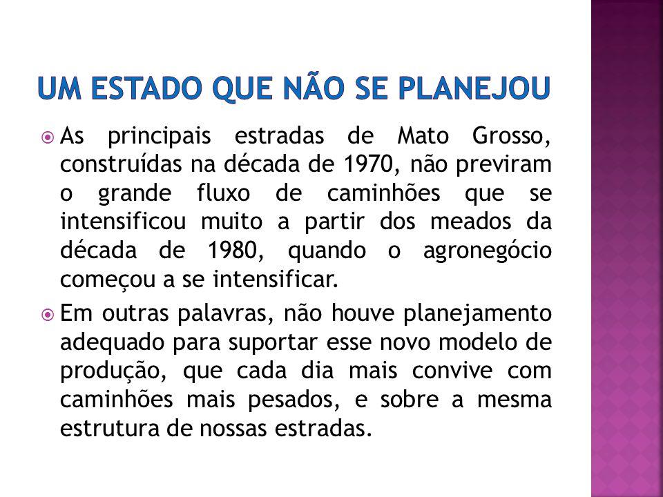 As principais estradas de Mato Grosso, construídas na década de 1970, não previram o grande fluxo de caminhões que se intensificou muito a partir dos meados da década de 1980, quando o agronegócio começou a se intensificar.