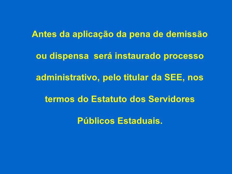 Antes da aplicação da pena de demissão ou dispensa será instaurado processo administrativo, pelo titular da SEE, nos termos do Estatuto dos Servidores