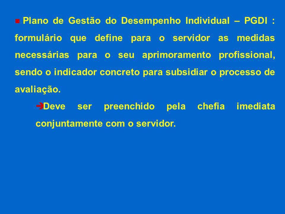n Plano de Gestão do Desempenho Individual – PGDI : formulário que define para o servidor as medidas necessárias para o seu aprimoramento profissional