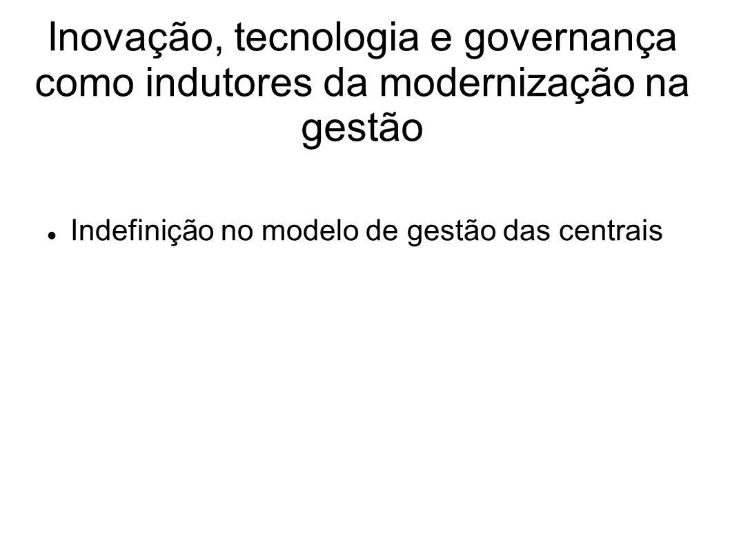 Inovação, tecnologia e governança como indutores da modernização na gestão Indefinição no modelo de gestão das centrais