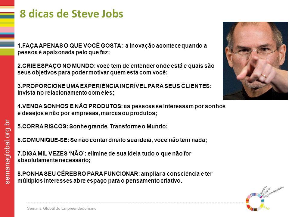 Semana Global do Empreendedorismo semanaglobal.org.br 8 dicas de Steve Jobs 1.FAÇA APENAS O QUE VOCÊ GOSTA : a inovação acontece quando a pessoa é apaixonada pelo que faz; 2.CRIE ESPAÇO NO MUNDO: você tem de entender onde está e quais são seus objetivos para poder motivar quem está com você; 3.PROPORCIONE UMA EXPERIÊNCIA INCRÍVEL PARA SEUS CLIENTES: invista no relacionamento com eles; 4.VENDA SONHOS E NÃO PRODUTOS: as pessoas se interessam por sonhos e desejos e não por empresas, marcas ou produtos; 5.CORRA RISCOS: Sonhe grande.