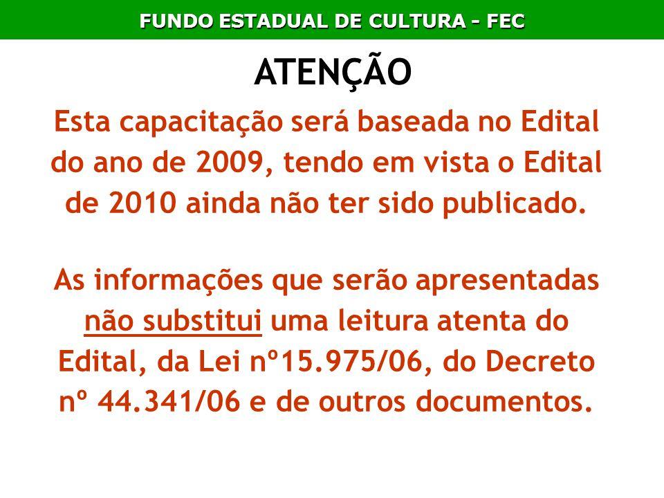 FUNDO ESTADUAL DE CULTURA - FEC ATENÇÃO Esta capacitação será baseada no Edital do ano de 2009, tendo em vista o Edital de 2010 ainda não ter sido pub