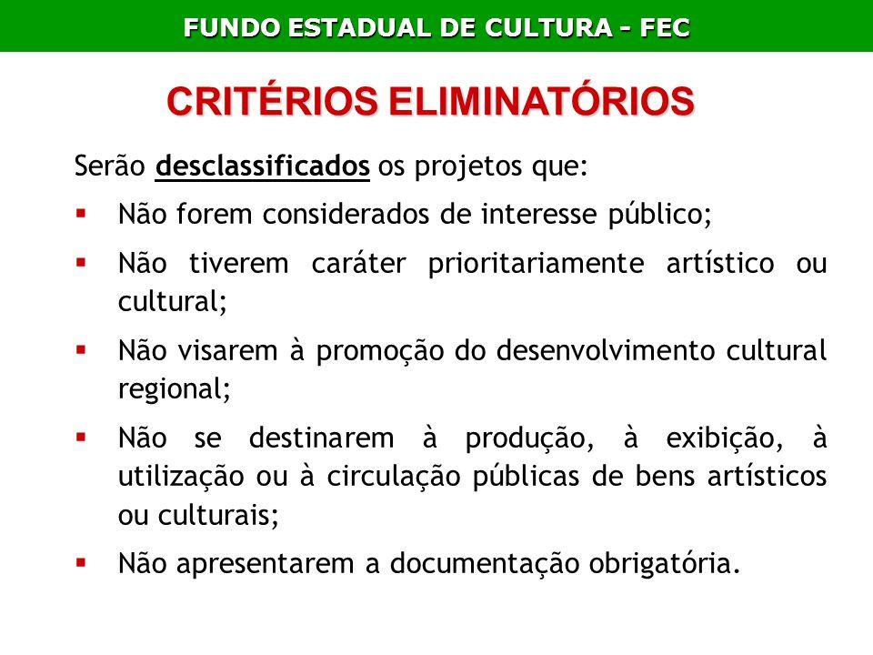 FUNDO ESTADUAL DE CULTURA - FEC CRITÉRIOS ELIMINATÓRIOS Serão desclassificados os projetos que: Não forem considerados de interesse público; Não tiver