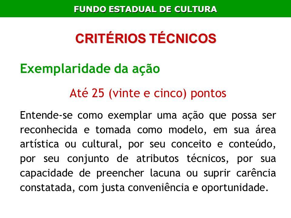 FUNDO ESTADUAL DE CULTURA CRITÉRIOS TÉCNICOS Exemplaridade da ação Até 25 (vinte e cinco) pontos Entende-se como exemplar uma ação que possa ser recon