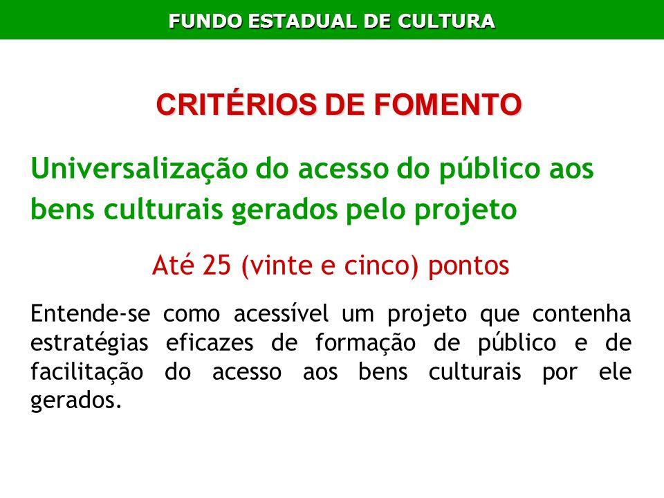 FUNDO ESTADUAL DE CULTURA CRITÉRIOS DE FOMENTO Universalização do acesso do público aos bens culturais gerados pelo projeto Até 25 (vinte e cinco) pon