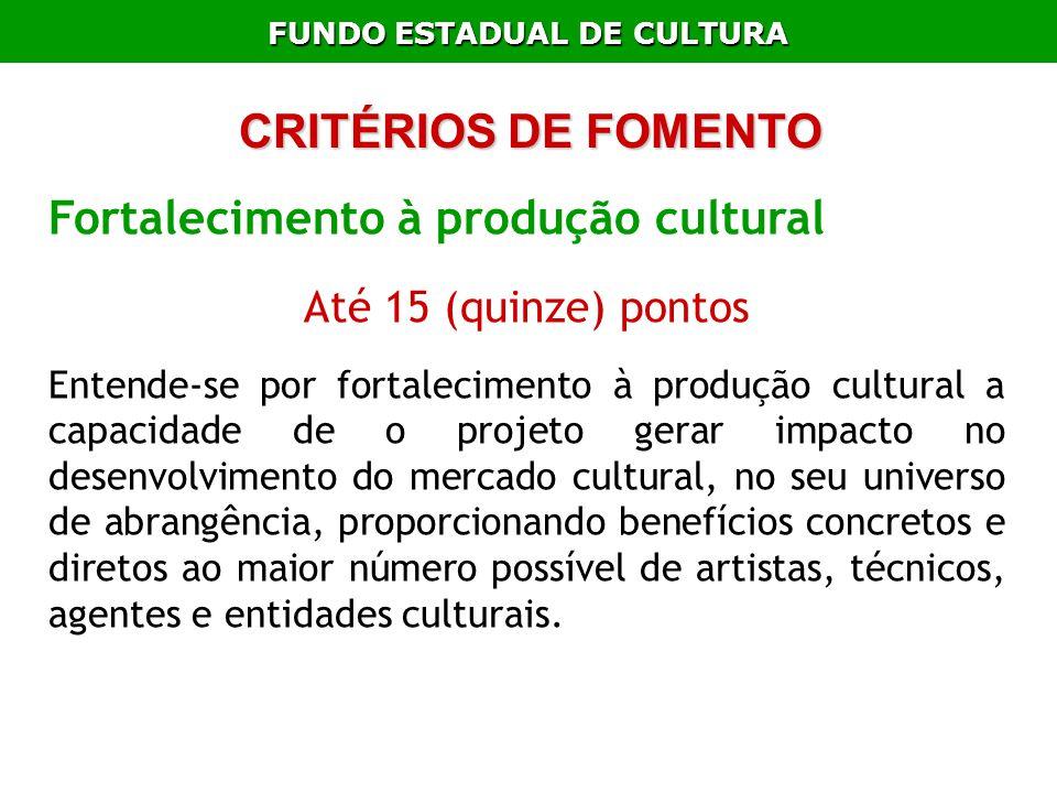 FUNDO ESTADUAL DE CULTURA Fortalecimento à produção cultural Até 15 (quinze) pontos Entende-se por fortalecimento à produção cultural a capacidade de