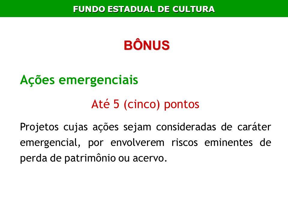 FUNDO ESTADUAL DE CULTURA BÔNUS Ações emergenciais Até 5 (cinco) pontos Projetos cujas ações sejam consideradas de caráter emergencial, por envolverem