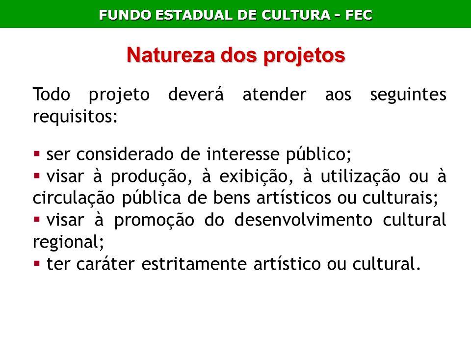 FUNDO ESTADUAL DE CULTURA - FEC Natureza dos projetos Todo projeto deverá atender aos seguintes requisitos: ser considerado de interesse público; visa