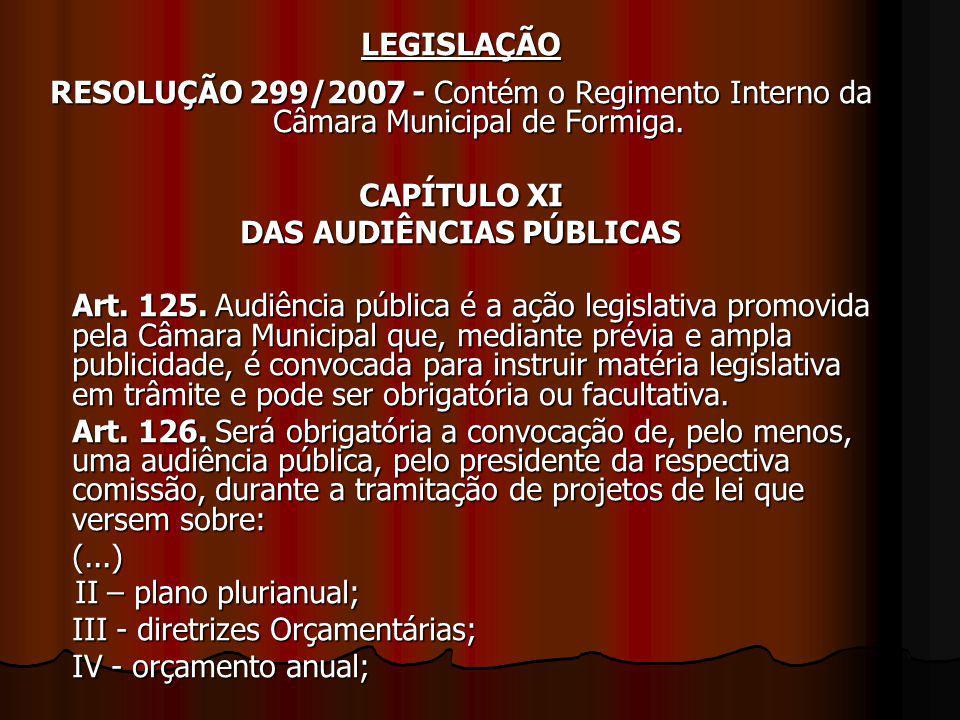 LEGISLAÇÃO RESOLUÇÃO 299/2007 - Contém o Regimento Interno da Câmara Municipal de Formiga. CAPÍTULO XI DAS AUDIÊNCIAS PÚBLICAS Art. 125. Audiência púb