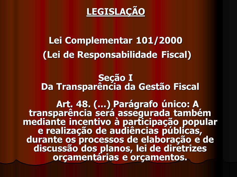 LEGISLAÇÃO Lei Complementar 101/2000 (Lei de Responsabilidade Fiscal) (Lei de Responsabilidade Fiscal) Seção I Da Transparência da Gestão Fiscal Art.