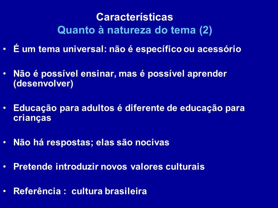É um tema universal: não é específico ou acessório Não é possível ensinar, mas é possível aprender (desenvolver) Educação para adultos é diferente de educação para crianças Não há respostas; elas são nocivas Pretende introduzir novos valores culturais Referência : cultura brasileira Características Quanto à natureza do tema (2)