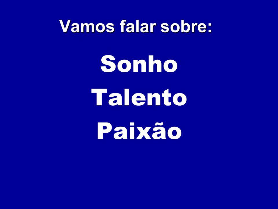 Sonho Talento Paixão Vamos falar sobre: