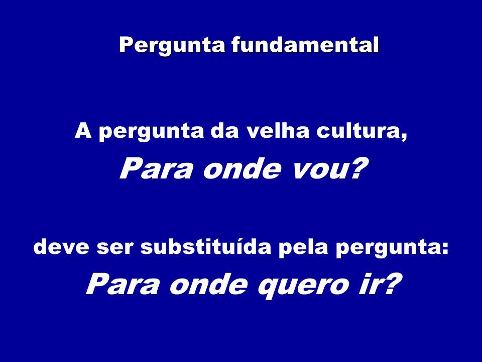 Pergunta fundamental A pergunta da velha cultura, Para onde vou? deve ser substituída pela pergunta: Para onde quero ir?