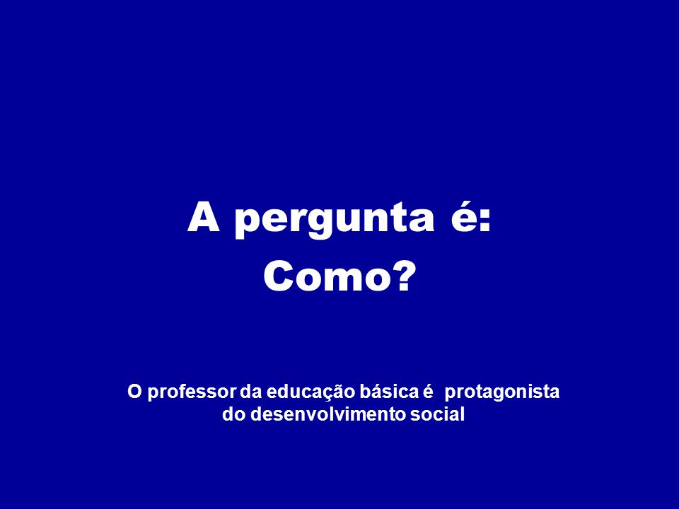 A pergunta é: Como? O professor da educação básica é protagonista do desenvolvimento social