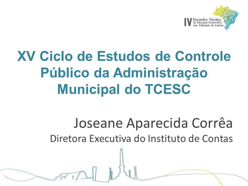 XV Ciclo de Estudos de Controle Público da Administração Municipal do TCESC Joseane Aparecida Corrêa Diretora Executiva do Instituto de Contas