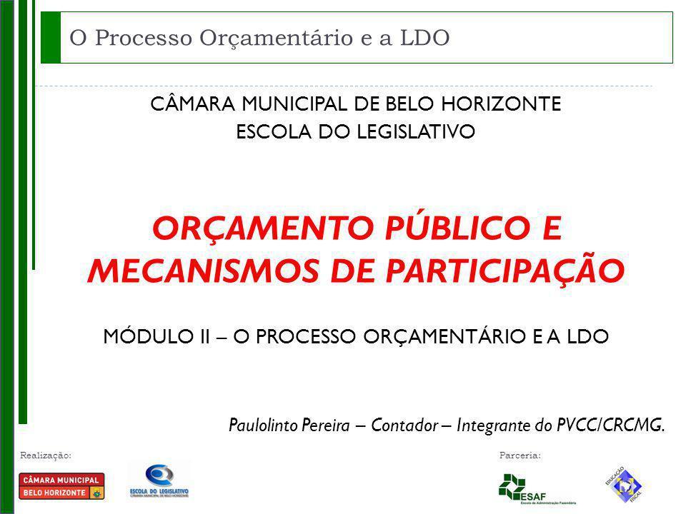 Realização: Parceria: CÂMARA MUNICIPAL DE BELO HORIZONTE ESCOLA DO LEGISLATIVO ORÇAMENTO PÚBLICO E MECANISMOS DE PARTICIPAÇÃO MÓDULO II – O PROCESSO ORÇAMENTÁRIO E A LDO Paulolinto Pereira – Contador – Integrante do PVCC/CRCMG.