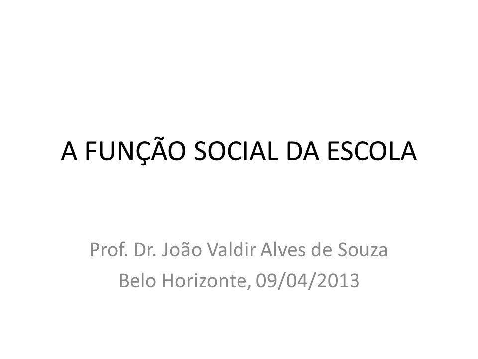 A FUNÇÃO SOCIAL DA ESCOLA Prof. Dr. João Valdir Alves de Souza Belo Horizonte, 09/04/2013