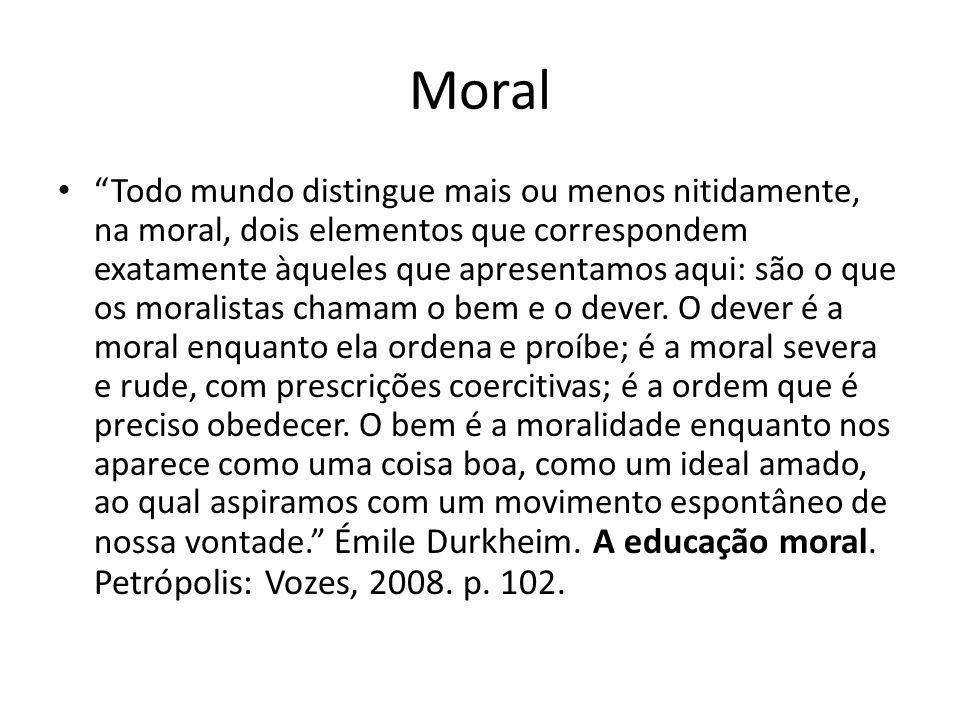 Moral Todo mundo distingue mais ou menos nitidamente, na moral, dois elementos que correspondem exatamente àqueles que apresentamos aqui: são o que os moralistas chamam o bem e o dever.