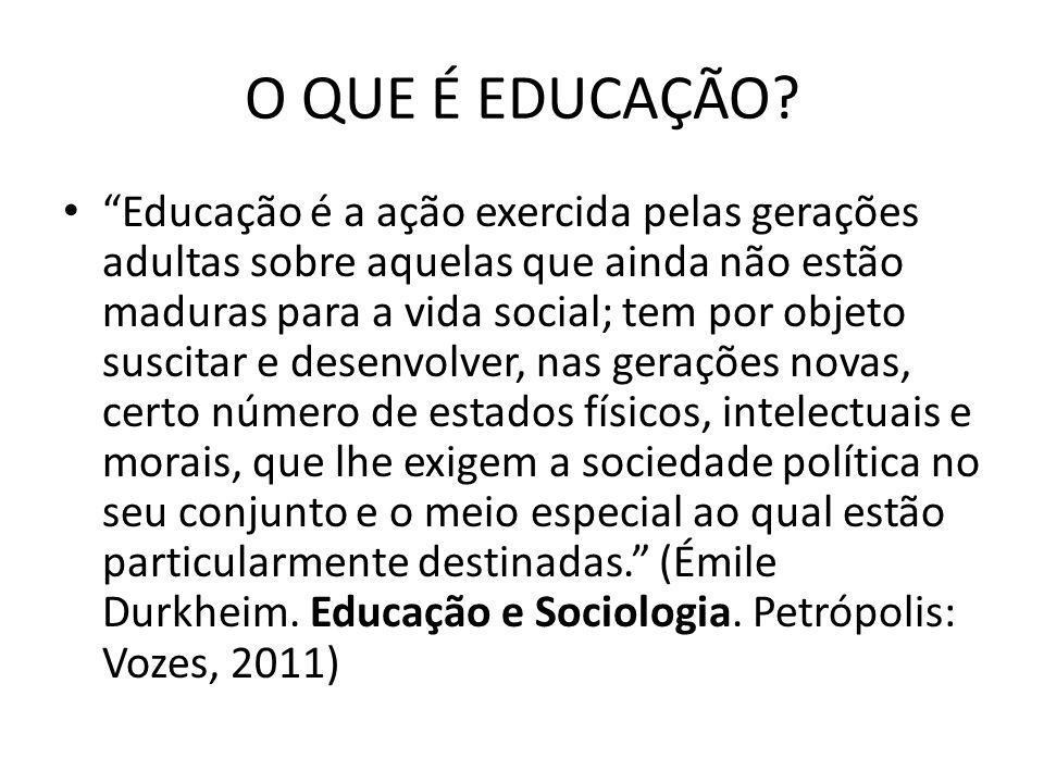 O QUE É EDUCAÇÃO? Educação é a ação exercida pelas gerações adultas sobre aquelas que ainda não estão maduras para a vida social; tem por objeto susci
