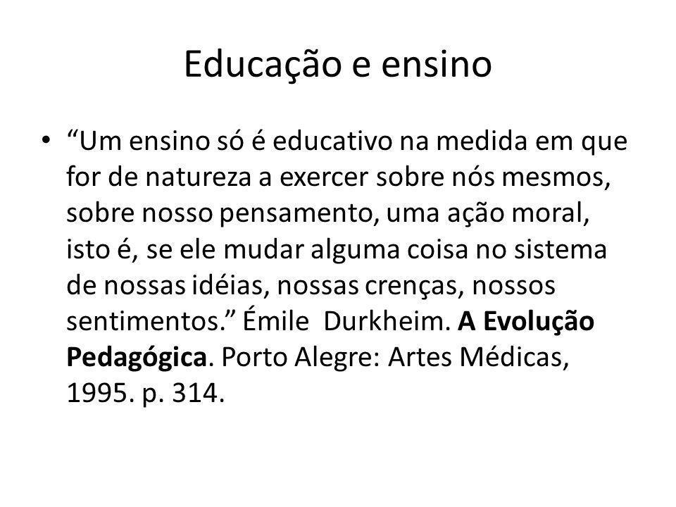 Educação e ensino Um ensino só é educativo na medida em que for de natureza a exercer sobre nós mesmos, sobre nosso pensamento, uma ação moral, isto é, se ele mudar alguma coisa no sistema de nossas idéias, nossas crenças, nossos sentimentos.