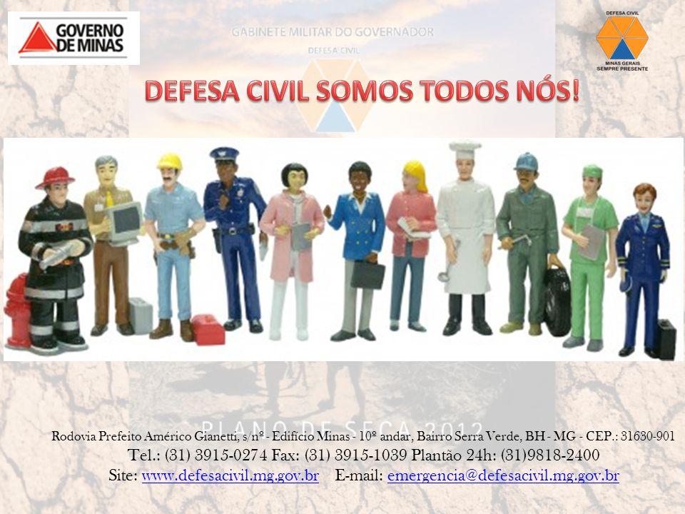 Rodovia Prefeito Américo Gianetti, s/nº - Edifício Minas - 10º andar, Bairro Serra Verde, BH - MG - CEP.: 31630-901 Tel.: (31) 3915-0274 Fax: (31) 3915-1039 Plantão 24h: (31)9818-2400 Site: www.defesacivil.mg.gov.br E-mail: emergencia@defesacivil.mg.gov.brwww.defesacivil.mg.gov.bremergencia@defesacivil.mg.gov.br