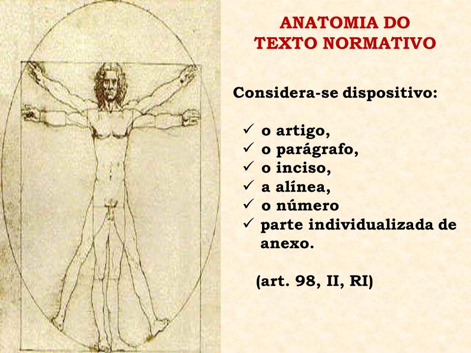 ANATOMIA DO TEXTO NORMATIVO Considera-se dispositivo: o artigo, o parágrafo, o inciso, a alínea, o número parte individualizada de anexo. (art. 98, II