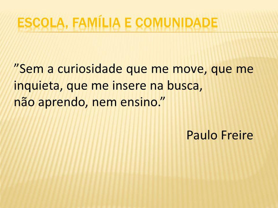 Sem a curiosidade que me move, que me inquieta, que me insere na busca, não aprendo, nem ensino. Paulo Freire