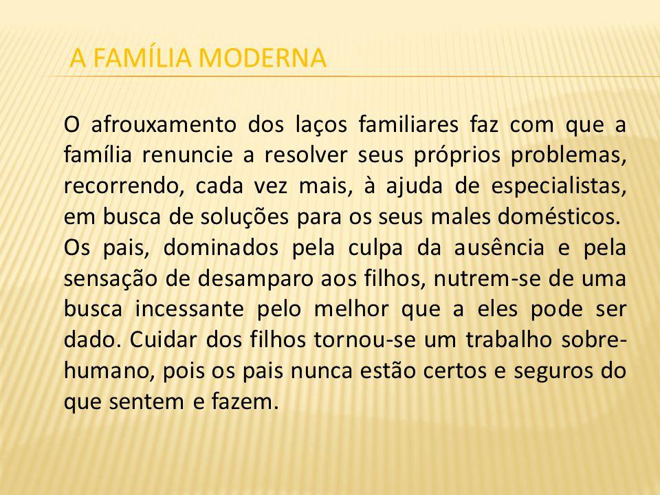 O afrouxamento dos laços familiares faz com que a família renuncie a resolver seus próprios problemas, recorrendo, cada vez mais, à ajuda de especiali