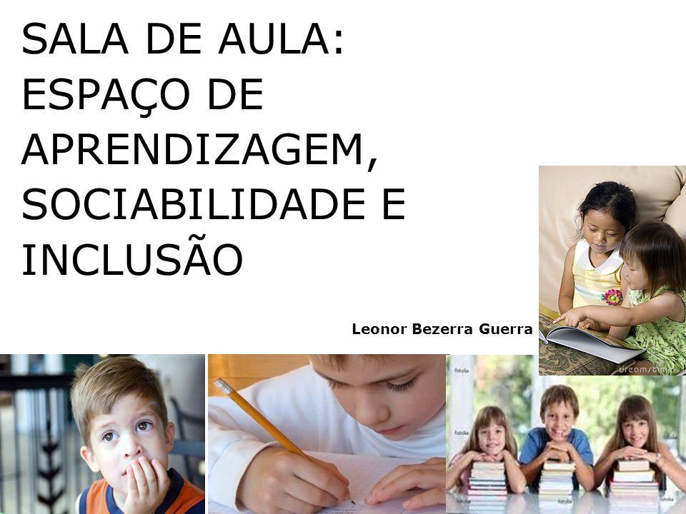 Leonor Bezerra Guerra SALA DE AULA: ESPAÇO DE APRENDIZAGEM, SOCIABILIDADE E INCLUSÃO