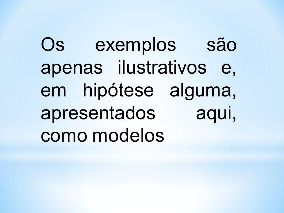 Os exemplos são apenas ilustrativos e, em hipótese alguma, apresentados aqui, como modelos