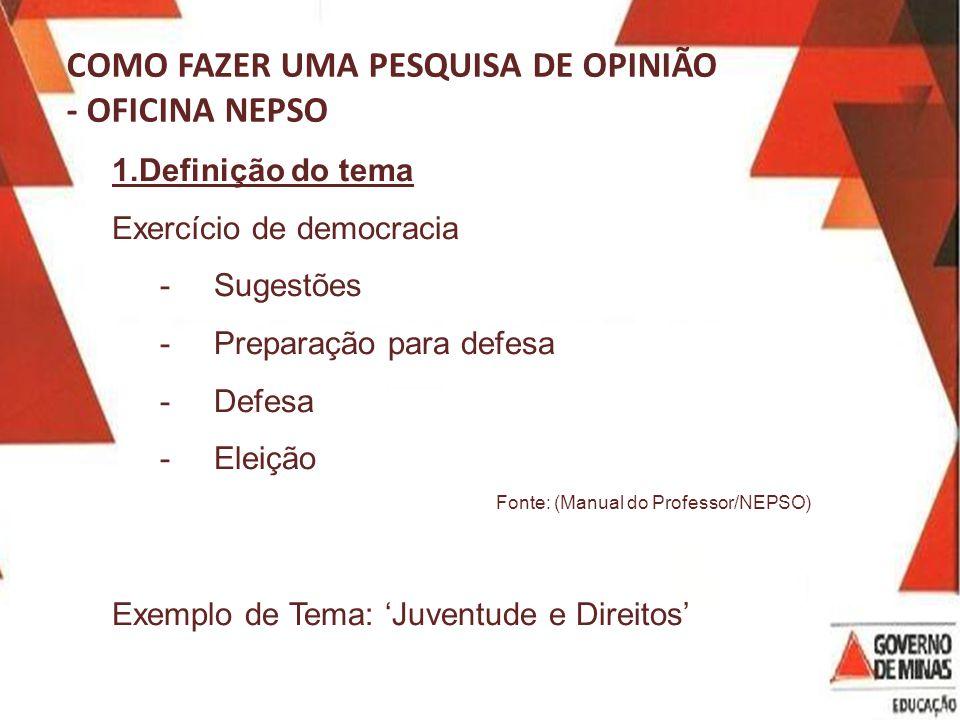 COMO FAZER UMA PESQUISA DE OPINIÃO - OFICINA NEPSO 1.Definição do tema Exercício de democracia -Sugestões -Preparação para defesa -Defesa -Eleição Fonte: (Manual do Professor/NEPSO) Exemplo de Tema: Juventude e Direitos