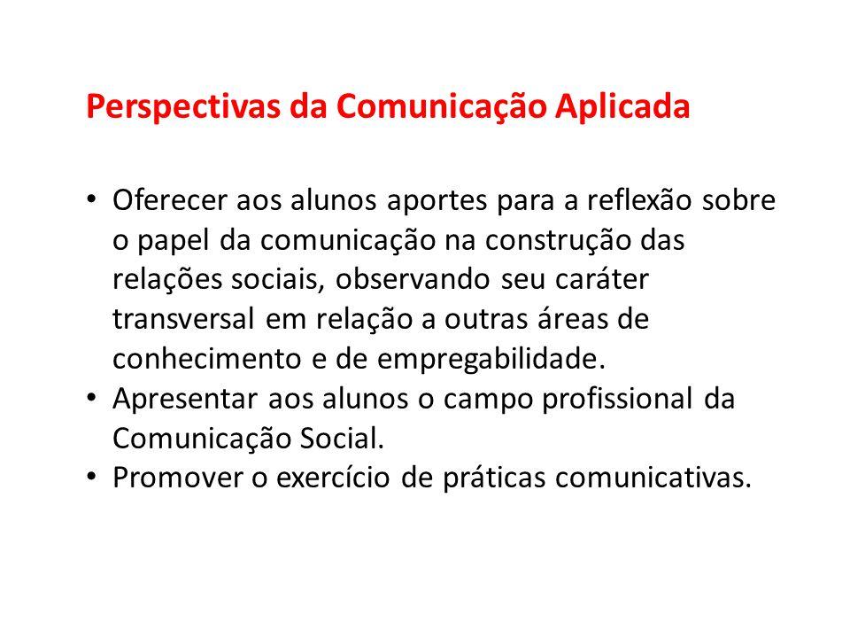 Perspectivas da Comunicação Aplicada Oferecer aos alunos aportes para a reflexão sobre o papel da comunicação na construção das relações sociais, obse