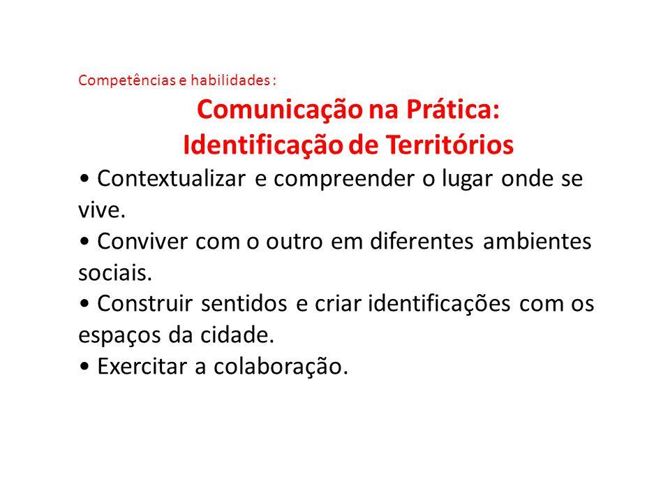 Competências e habilidades : Comunicação na Prática: Identificação de Territórios Contextualizar e compreender o lugar onde se vive. Conviver com o ou