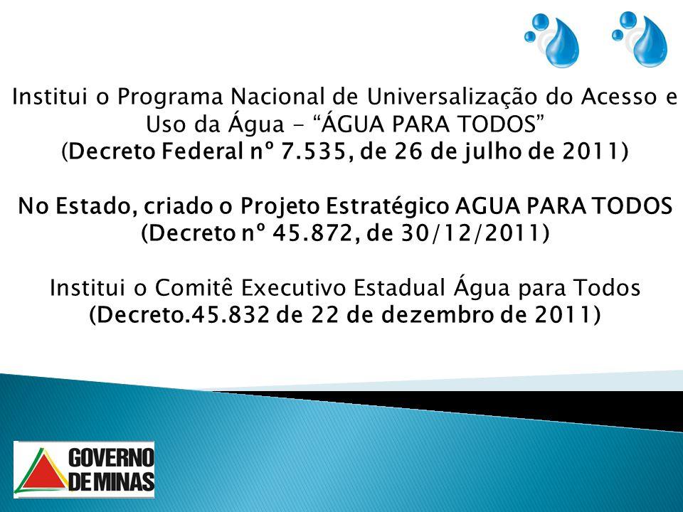 Institui o Programa Nacional de Universalização do Acesso e Uso da Água - ÁGUA PARA TODOS (Decreto Federal nº 7.535, de 26 de julho de 2011) No Estado, criado o Projeto Estratégico AGUA PARA TODOS (Decreto nº 45.872, de 30/12/2011) Institui o Comitê Executivo Estadual Água para Todos (Decreto.45.832 de 22 de dezembro de 2011)