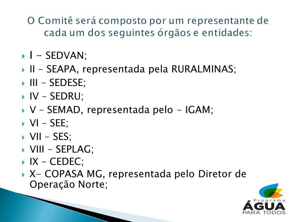 I - SEDVAN; II – SEAPA, representada pela RURALMINAS; III – SEDESE; IV – SEDRU; V – SEMAD, representada pelo - IGAM; VI – SEE; VII – SES; VIII – SEPLAG; IX – CEDEC; X- COPASA MG, representada pelo Diretor de Operação Norte;