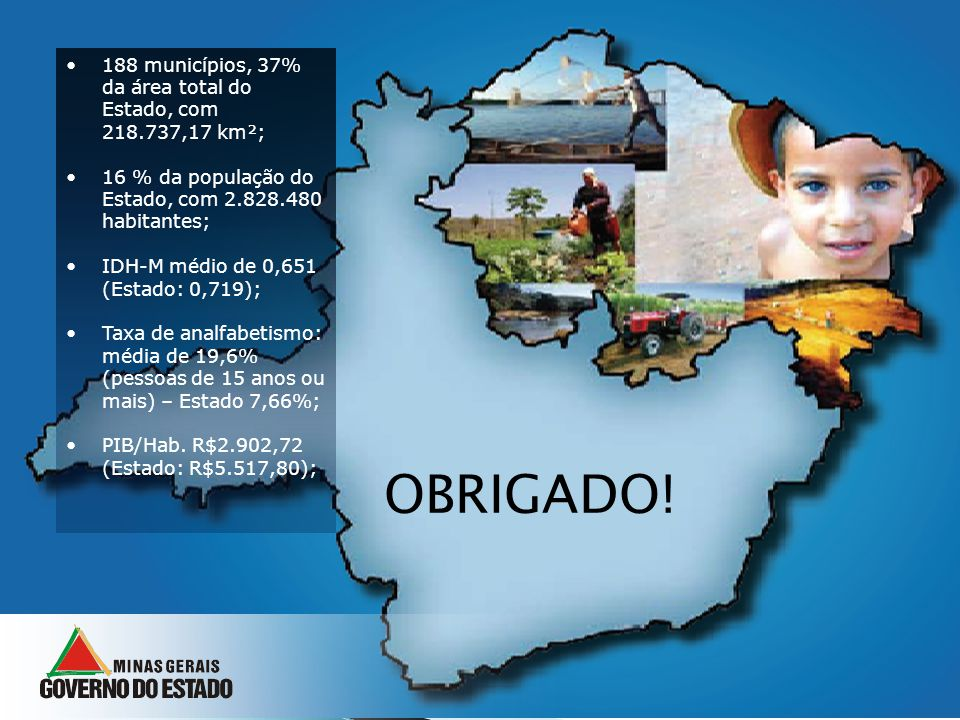 188 municípios, 37% da área total do Estado, com 218.737,17 km²; 16 % da população do Estado, com 2.828.480 habitantes; IDH-M médio de 0,651 (Estado: 0,719); Taxa de analfabetismo: média de 19,6% (pessoas de 15 anos ou mais) – Estado 7,66%; PIB/Hab.
