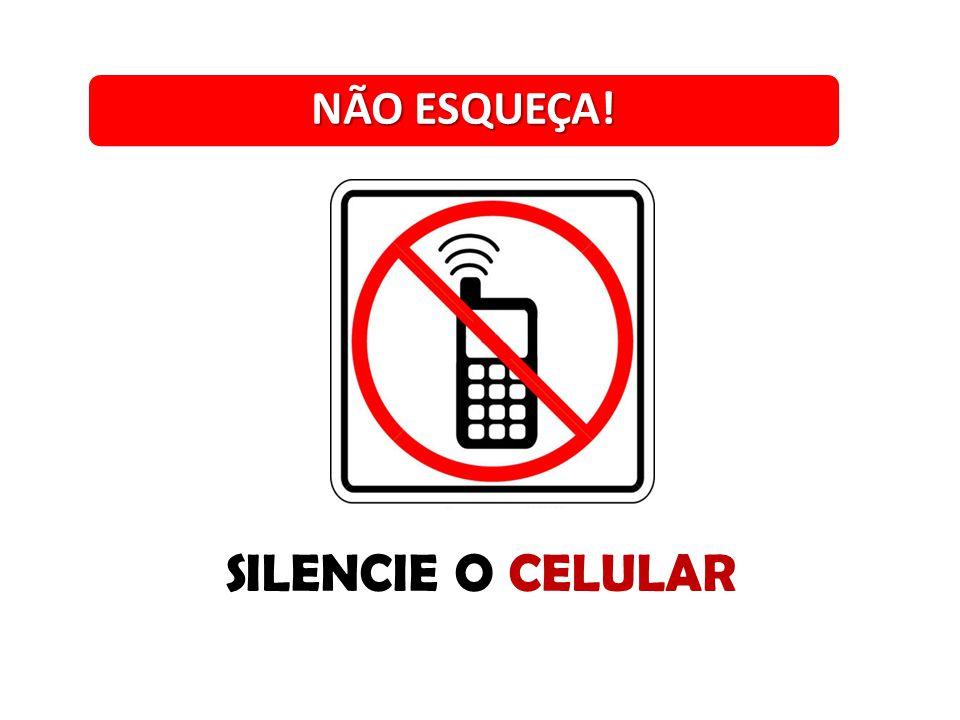 NÃO ESQUEÇA! SILENCIE O CELULAR