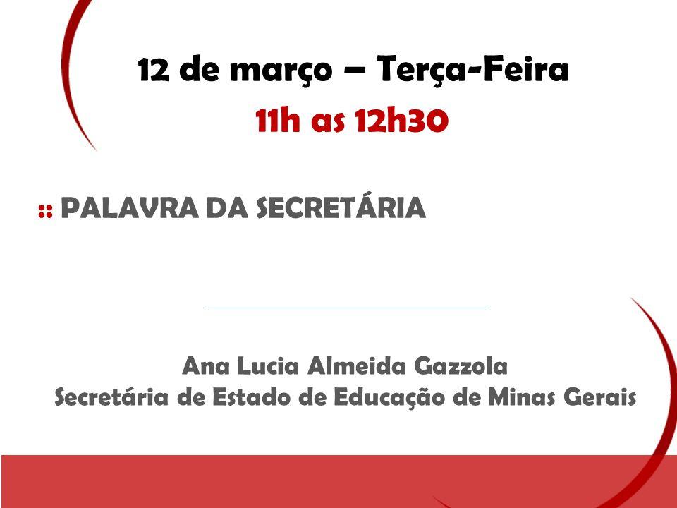 12 de março – Terça-Feira 11h as 12h30 :: PALAVRA DA SECRETÁRIA Ana Lucia Almeida Gazzola Secretária de Estado de Educação de Minas Gerais