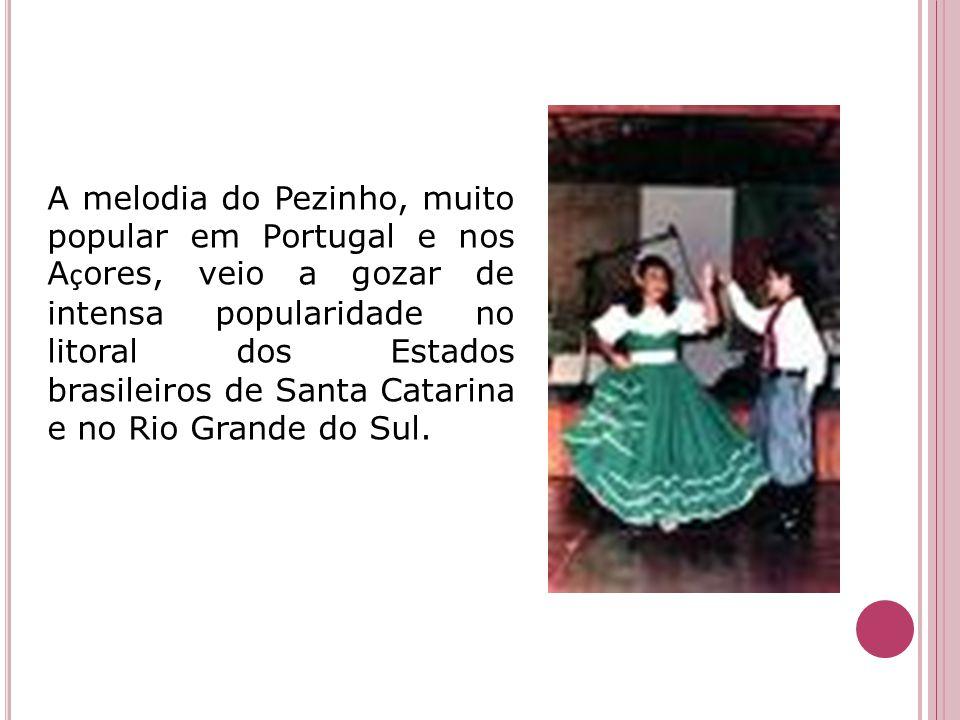 A melodia do Pezinho, muito popular em Portugal e nos A ç ores, veio a gozar de intensa popularidade no litoral dos Estados brasileiros de Santa Catar