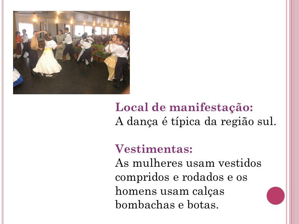 Local de manifestação: A dança é típica da região sul. Vestimentas: As mulheres usam vestidos compridos e rodados e os homens usam calças bombachas e