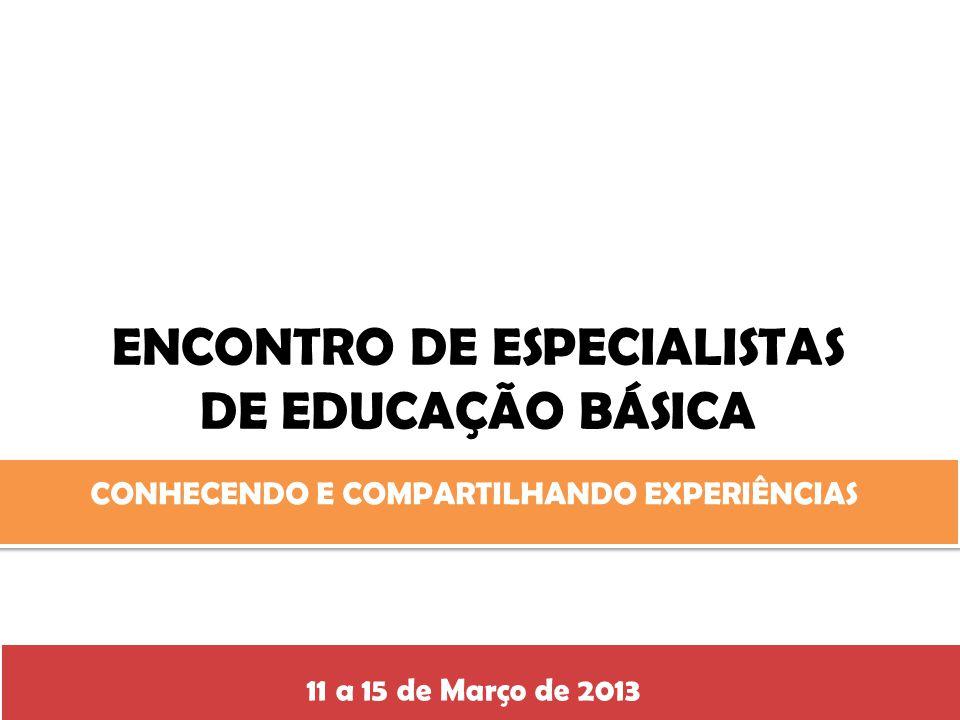 ENCONTRO DE ESPECIALISTAS DE EDUCAÇÃO BÁSICA CONHECENDO E COMPARTILHANDO EXPERIÊNCIAS 11 a 15 de Março de 2013