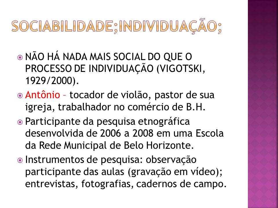 NÃO HÁ NADA MAIS SOCIAL DO QUE O PROCESSO DE INDIVIDUAÇÃO (VIGOTSKI, 1929/2000). Antônio – tocador de violão, pastor de sua igreja, trabalhador no com