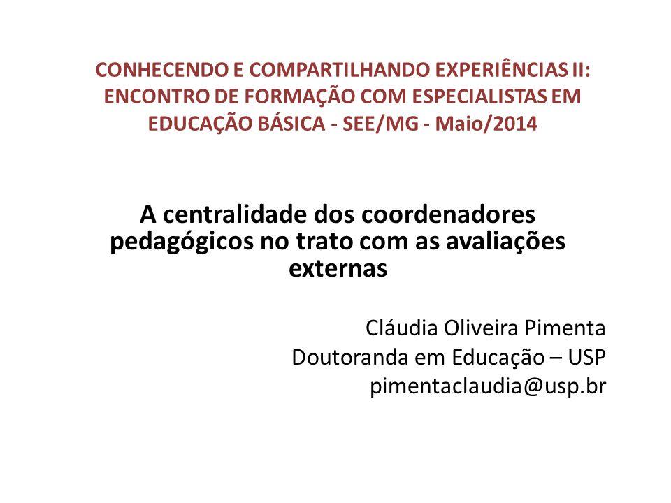 CONHECENDO E COMPARTILHANDO EXPERIÊNCIAS II: ENCONTRO DE FORMAÇÃO COM ESPECIALISTAS EM EDUCAÇÃO BÁSICA - SEE/MG - Maio/2014 A centralidade dos coordenadores pedagógicos no trato com as avaliações externas Cláudia Oliveira Pimenta Doutoranda em Educação – USP pimentaclaudia@usp.br