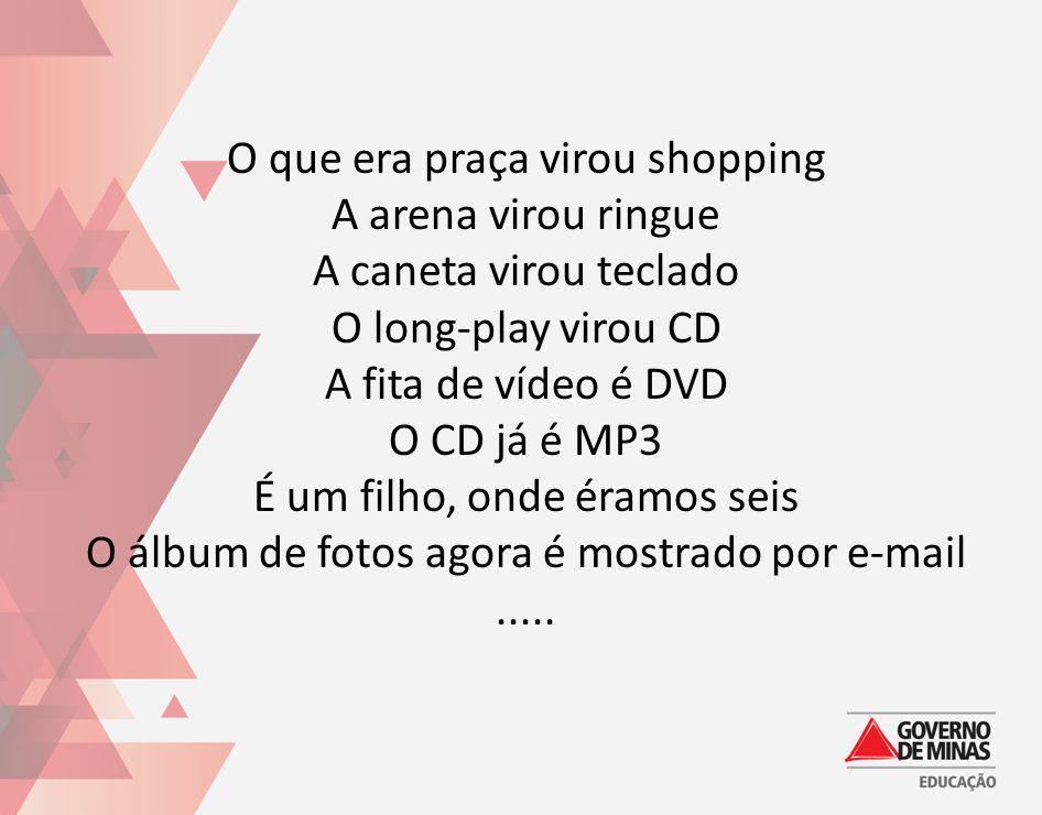 O que era praça virou shopping A arena virou ringue A caneta virou teclado O long-play virou CD A fita de vídeo é DVD O CD já é MP3 É um filho, onde é