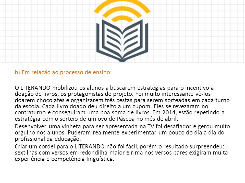 b) Em relação ao processo de ensino: O LITERANDO mobilizou os alunos a buscarem estratégias para o incentivo à doação de livros, os protagonistas do p