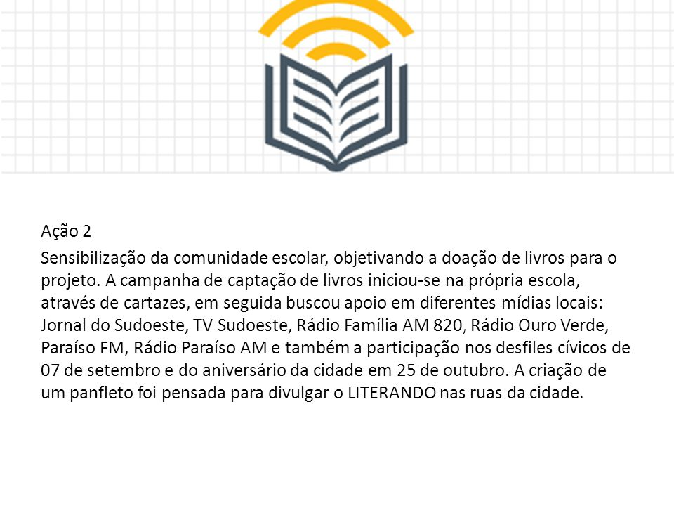 Ação 2 Sensibilização da comunidade escolar, objetivando a doação de livros para o projeto. A campanha de captação de livros iniciou-se na própria esc