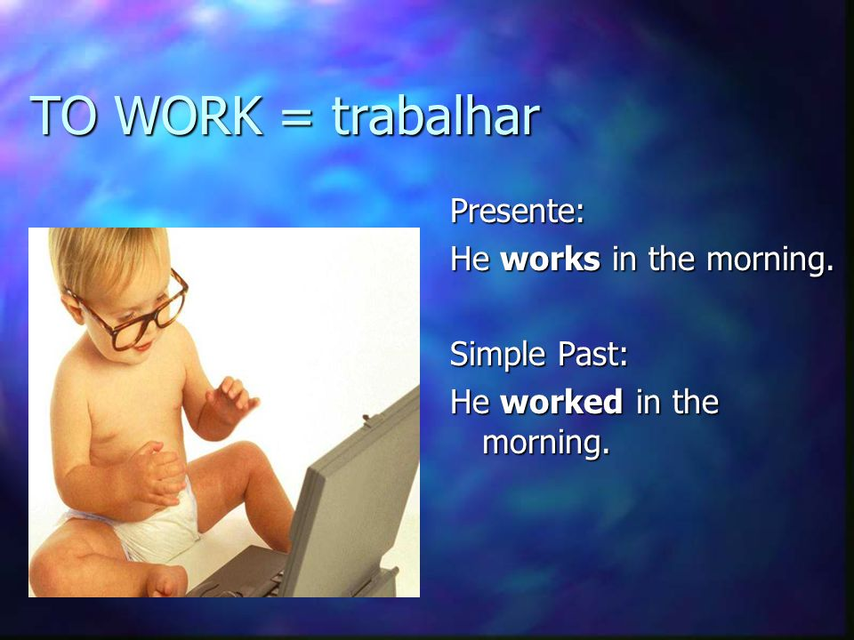TO WORK = trabalhar Presente: He works in the morning. Simple Past: He worked in the morning.