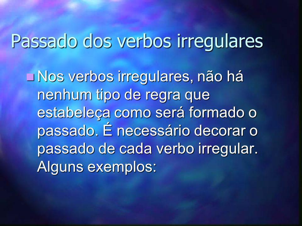 Passado dos verbos irregulares Nos verbos irregulares, não há nenhum tipo de regra que estabeleça como será formado o passado.