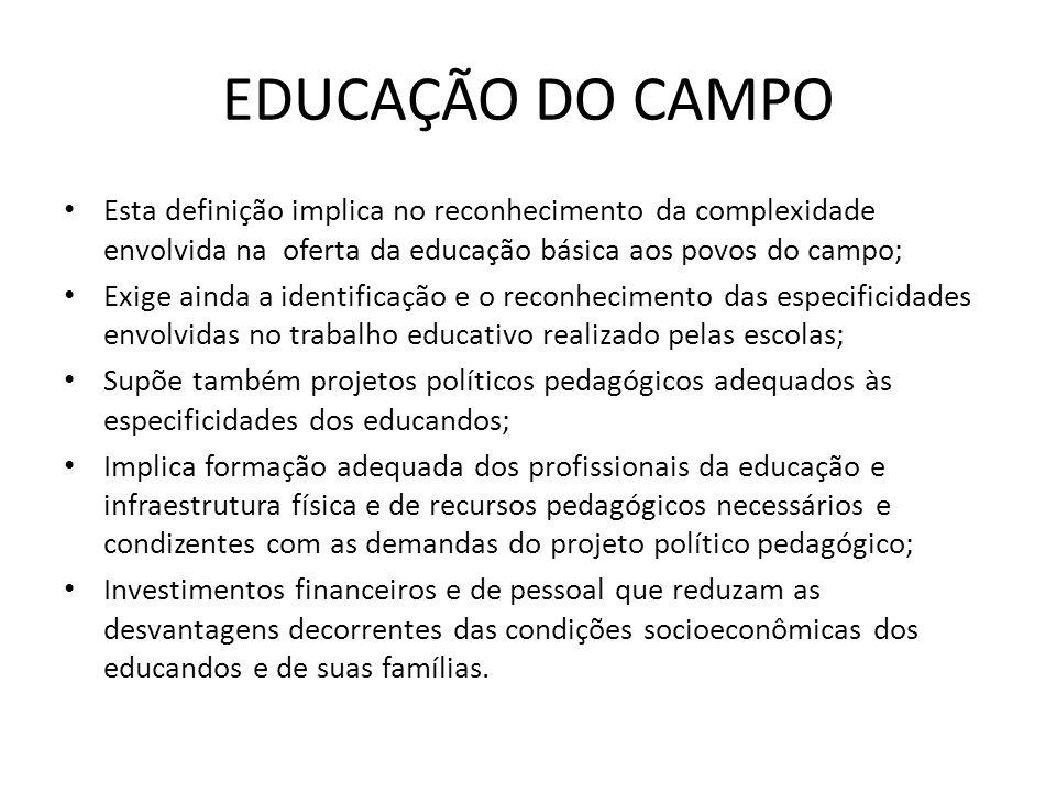 EDUCAÇÃO DO CAMPO Esta definição implica no reconhecimento da complexidade envolvida na oferta da educação básica aos povos do campo; Exige ainda a id