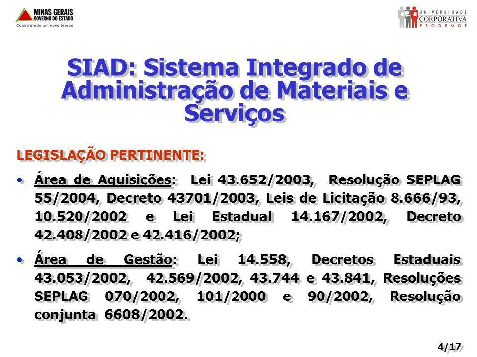 SIAD: Sistema Integrado de Administração de Materiais e Serviços LEGISLAÇÃO PERTINENTE: Área de Aquisições: Lei 43.652/2003, Resolução SEPLAG 55/2004, Decreto 43701/2003, Leis de Licitação 8.666/93, 10.520/2002 e Lei Estadual 14.167/2002, Decreto 42.408/2002 e 42.416/2002; Área de Gestão: Lei 14.558, Decretos Estaduais 43.053/2002, 42.569/2002, 43.744 e 43.841, Resoluções SEPLAG 070/2002, 101/2000 e 90/2002, Resolução conjunta 6608/2002.
